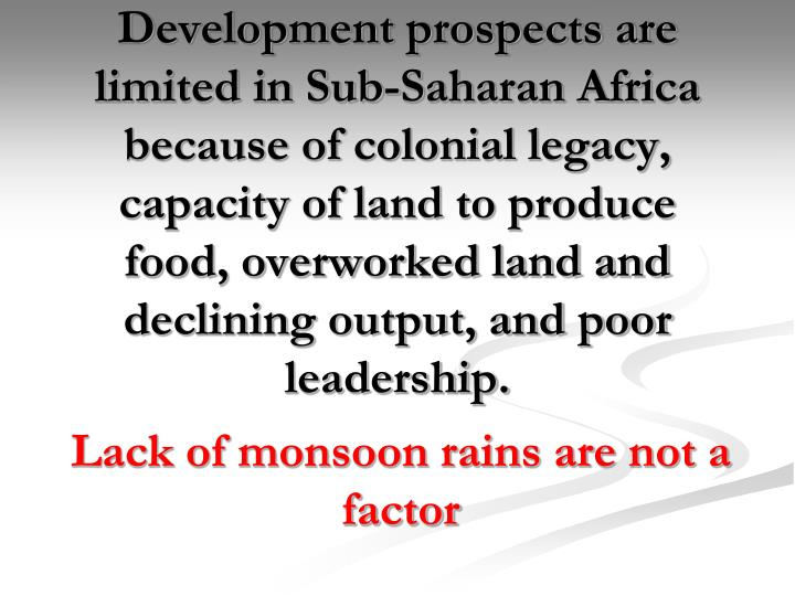 Development prospects are limited in Sub-Saharan Africa because of colonial legacy, capacity of land to produce food, overworked land and declining output, and poor leadership.