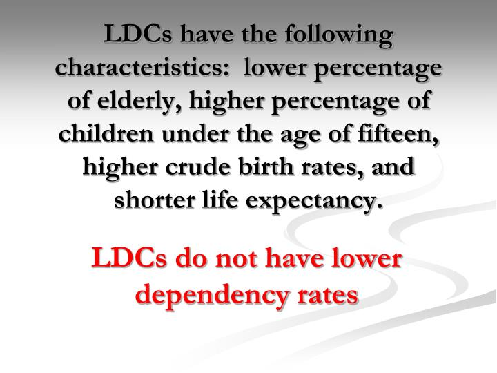 LDCs have the following characteristics:  lower percentage of elderly, higher percentage of children under the age of fifteen, higher crude birth rates, and shorter life expectancy.