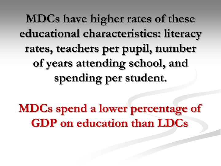 MDCs have higher rates of these educational characteristics: literacy rates, teachers per pupil, number of years attending school, and spending per student.