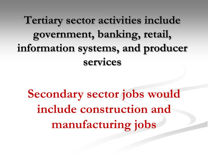 Tertiary sector activities include government, banking, retail, information systems, and producer services