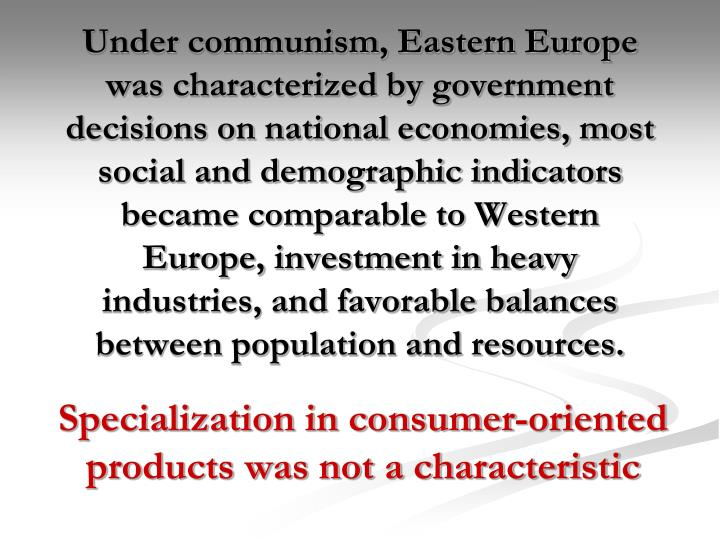 Under communism, Eastern Europe was characterized by government decisions on national economies, most social and demographic indicators became comparable to Western Europe, investment in heavy industries, and favorable balances between population and resources.