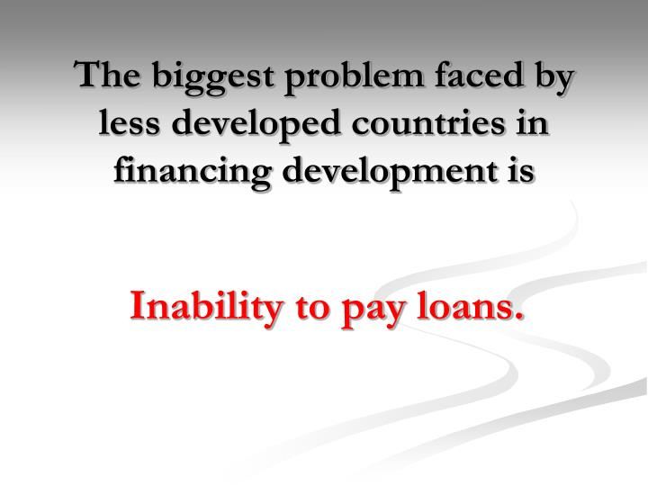 The biggest problem faced by less developed countries in financing development is