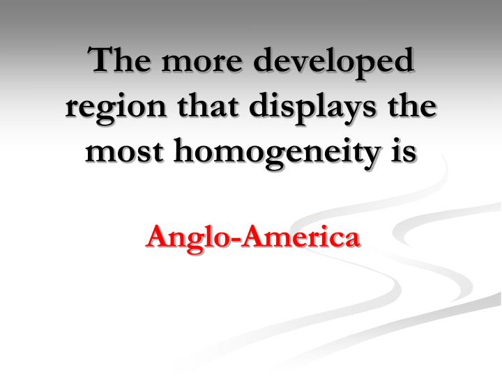 The more developed region that displays the most homogeneity is