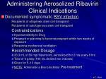 administering aerosolized ribavirin clinical indications