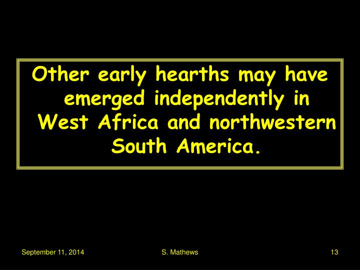 Other early hearths may have emerged independently in West Africa and northwestern South America.
