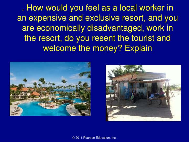 . How would you feel as a local worker in an expensive and exclusive resort, and you are economicall...