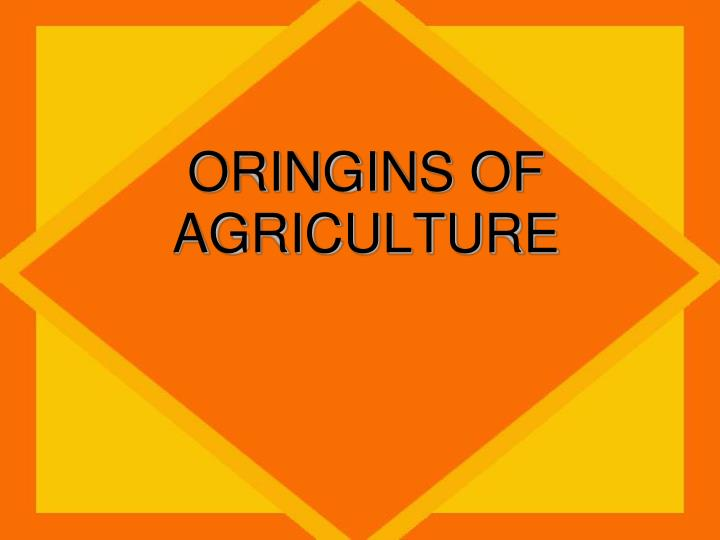 ORINGINS OF AGRICULTURE