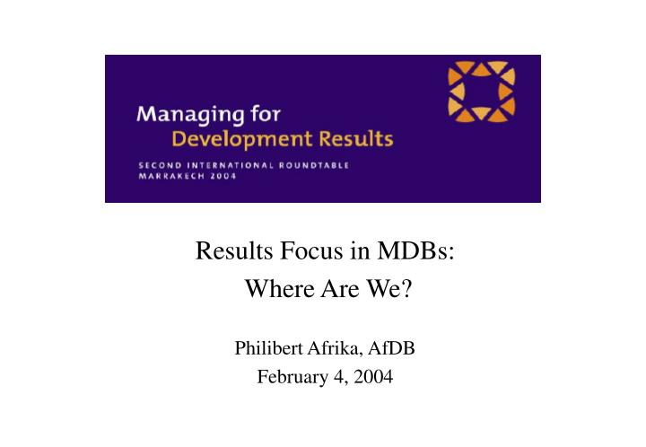 results focus in mdbs where are we philibert afrika afdb february 4 2004 n.
