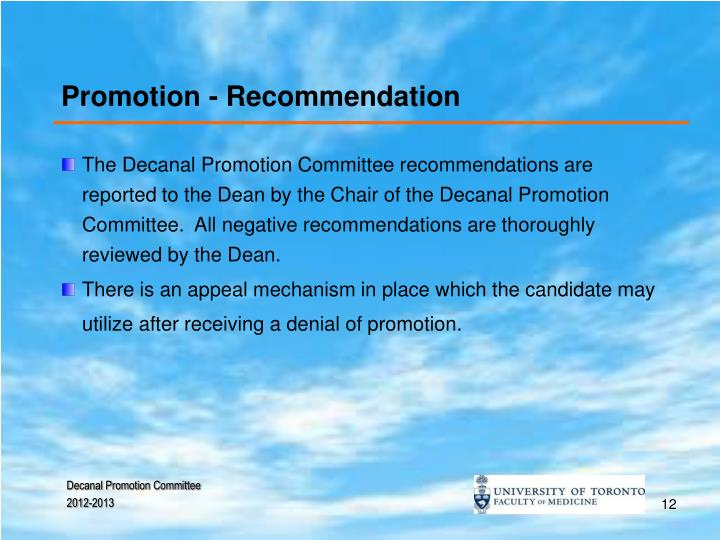 The Decanal Promotion Committee recommendations are reported to the Dean by the Chair of the Decanal Promotion Committee.  All negative recommendations are thoroughly reviewed by the Dean.