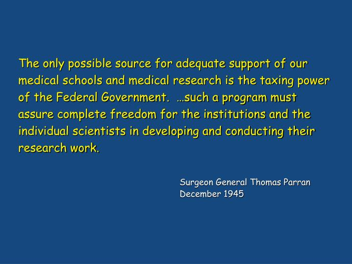 The only possible source for adequate support of our medical schools and medical research is the taxing power of the Federal Government.  …such a program must assure complete freedom for the institutions and the individual scientists in developing and conducting their research work.