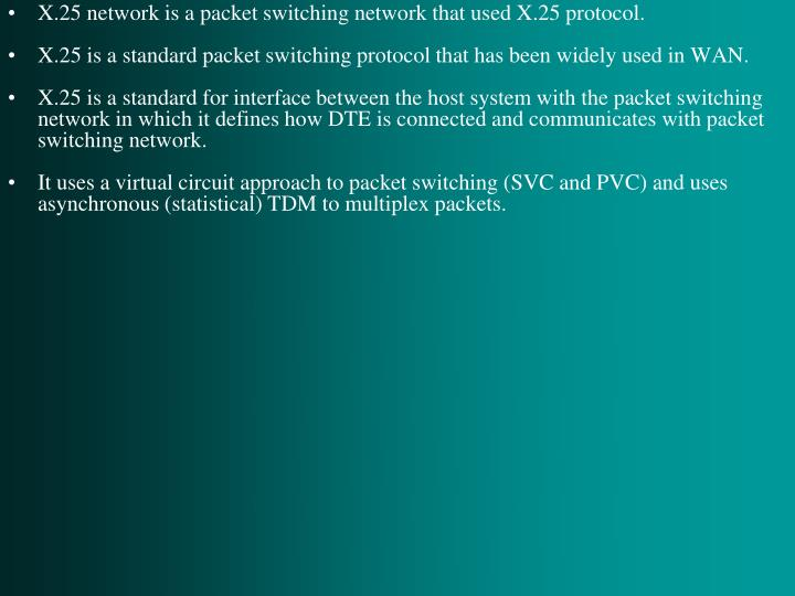 X.25 network is a packet switching network that used X.25 protocol.