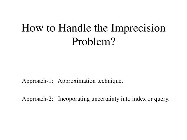 How to Handle the Imprecision Problem?