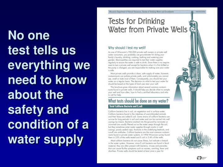 No one          test tells us everything we need to know about the safety and condition of a water supply
