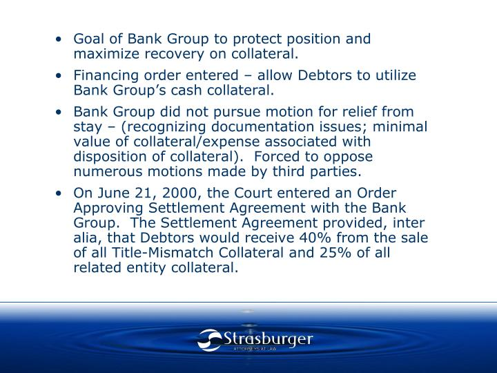 Goal of Bank Group to protect position and maximize recovery on collateral.