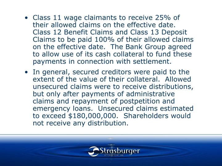 Class 11 wage claimants to receive 25% of their allowed claims on the effective date.  Class 12 Benefit Claims and Class 13 Deposit Claims to be paid 100% of their allowed claims on the effective date.  The Bank Group agreed to allow use of its cash collateral to fund these payments in connection with settlement.