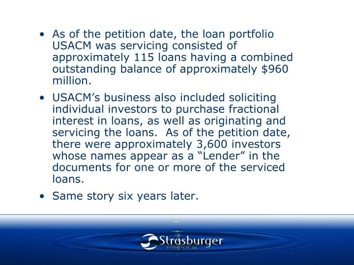 As of the petition date, the loan portfolio USACM was servicing consisted of approximately 115 loans having a combined outstanding balance of approximately $960 million.