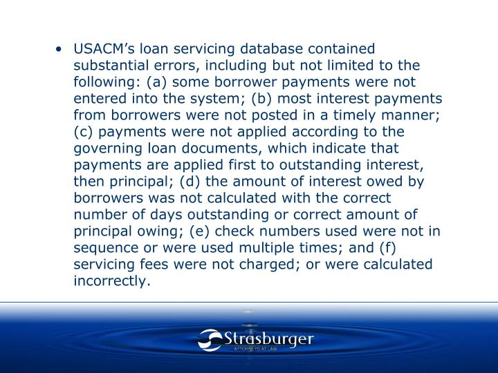 USACM's loan servicing database contained substantial errors, including but not limited to the following: (a) some borrower payments were not entered into the system; (b) most interest payments from borrowers were not posted in a timely manner; (c) payments were not applied according to the governing loan documents, which indicate that payments are applied first to outstanding interest, then principal; (d) the amount of interest owed by borrowers was not calculated with the correct number of days outstanding or correct amount of principal owing; (e) check numbers used were not in sequence or were used multiple times; and (f) servicing fees were not charged; or were calculated incorrectly.