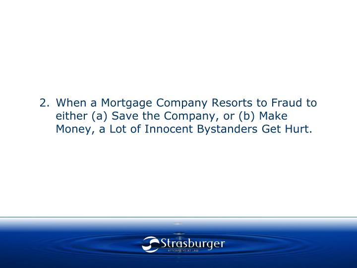When a Mortgage Company Resorts to Fraud to either (a) Save the Company, or (b) Make Money, a Lot of Innocent Bystanders Get Hurt.