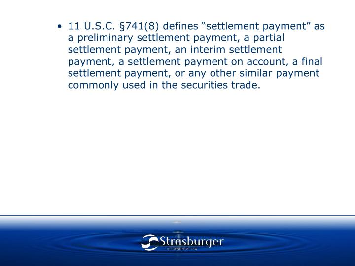 """•11 U.S.C. §741(8) defines """"settlement payment"""" as a preliminary settlement payment, a partial settlement payment, an interim settlement payment, a settlement payment on account, a final settlement payment, or any other similar payment commonly used in the securities trade."""
