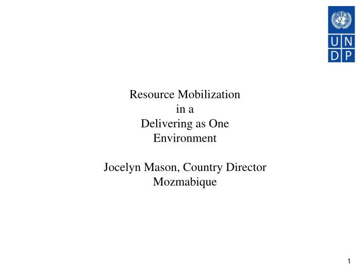 Resource mobilization in a delivering as one environment jocelyn mason country director mozmabique