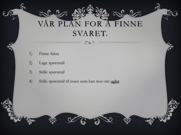 Vår plan for å finne svaret.
