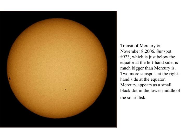 Transit of Mercury on November 8,2006. Sunspot #923, which is just below the equator at the left-hand side, is much bigger than Mercury is. Two more sunspots at the right-hand side at the equator. Mercury appears as a small black dot in the lower middle of the solar disk.