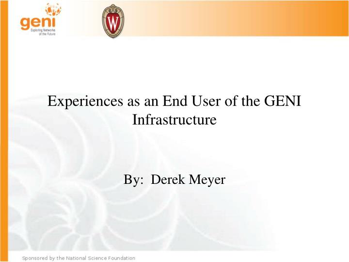 Experiences as an end user of the geni infrastructure