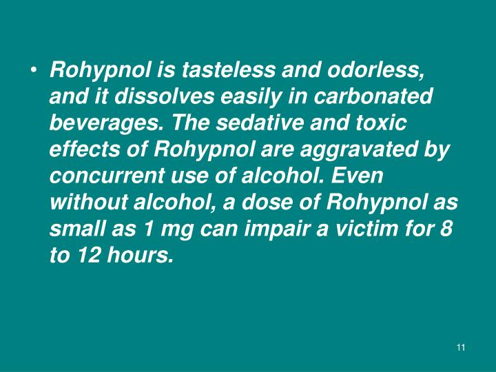 Rohypnol is tasteless and odorless, and it dissolves easily in carbonated beverages. The sedative and toxic effects of Rohypnol are aggravated by concurrent use of alcohol. Even without alcohol, a dose of Rohypnol as small as 1 mg can impair a victim for 8 to 12 hours.
