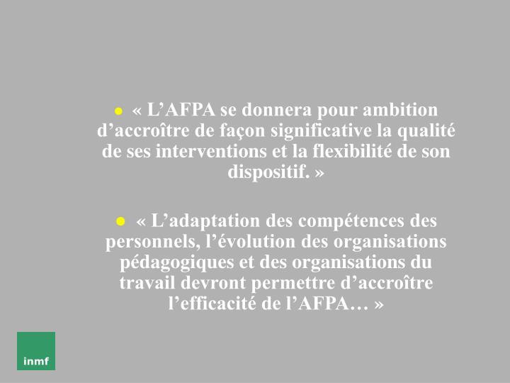 «L'AFPA se donnera pour ambition d'accroître de façon significative la qualité de ses interventions et la flexibilité de son dispositif.»