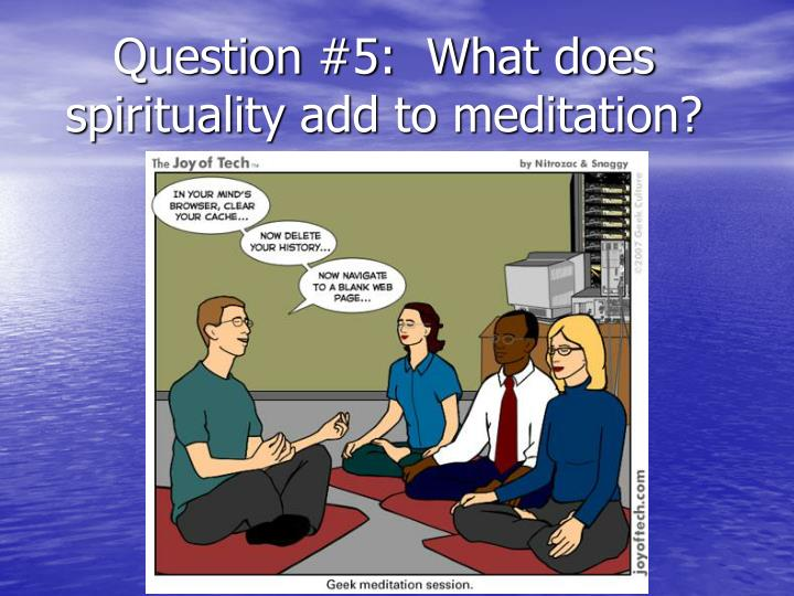 Question #5:  What does spirituality add to meditation?