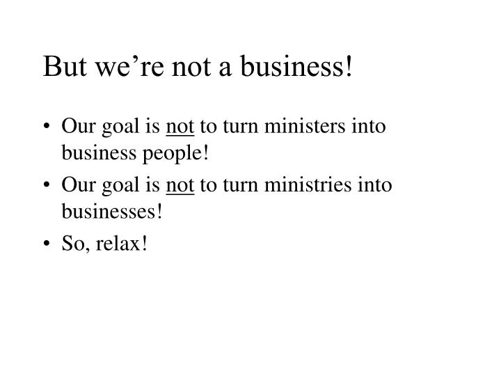 But we're not a business!