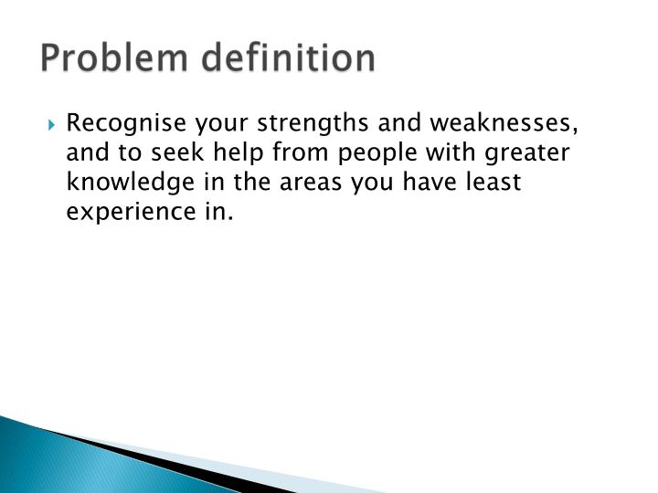 Recognise your strengths and weaknesses, and to seek help from people with greater knowledge in the areas you have least experience in.