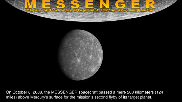 On October 6, 2008, the MESSENGER spacecraft passed a mere 200 kilometers (124 miles) above Mercury's surface for the mission's second flyby of its target planet.