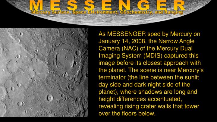 As MESSENGER sped by Mercury on January 14, 2008, the Narrow Angle Camera (NAC) of the Mercury Dual Imaging System (MDIS) captured this image before its closest approach with the planet. The scene is near Mercury's terminator (the line between the sunlit day side and dark night side of the planet), where shadows are long and height differences accentuated, revealing rising crater walls that tower over the floors below.