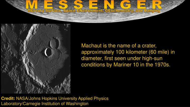 Machaut is the name of a crater, approximately 100 kilometer (60 mile) in diameter, first seen under high-sun conditions by Mariner 10 in the 1970s.
