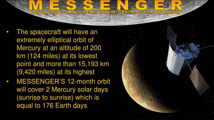 The spacecraft will have an extremely elliptical orbit of Mercury at an altitude of 200 km (124 miles) at its lowest point and more than 15,193 km (9,420 miles) at its highest