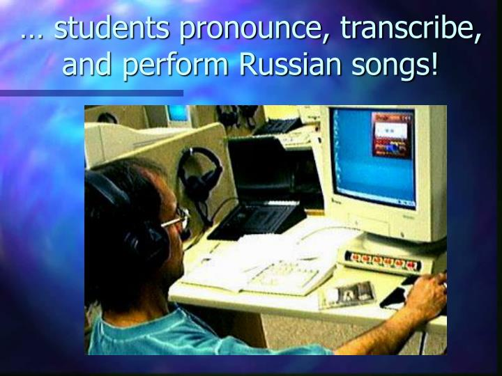 … students pronounce, transcribe, and perform Russian songs!