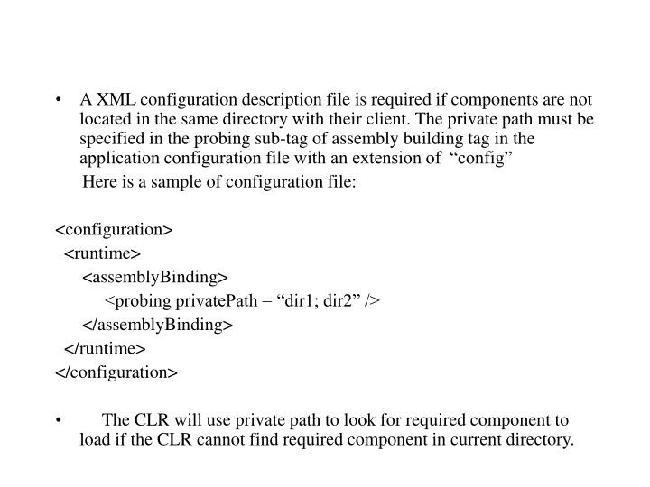 """A XML configuration description file is required if components are not located in the same directory with their client. The private path must be specified in the probing sub-tag of assembly building tag in the application configuration file with an extension of  """"config"""""""