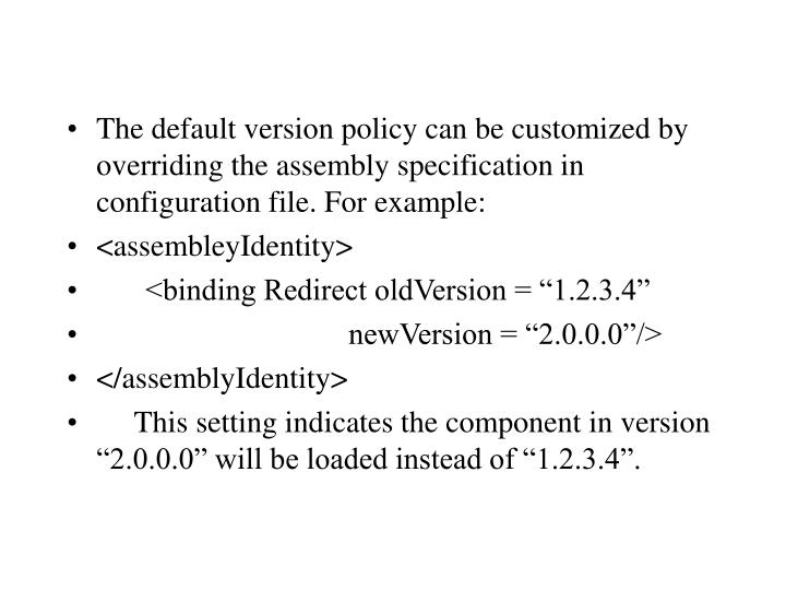 The default version policy can be customized by overriding the assembly specification in configuration file. For example:
