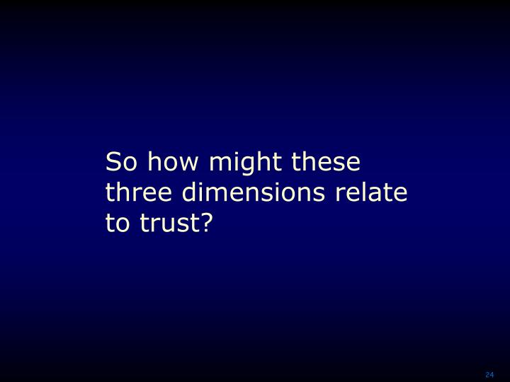 So how might these three dimensions relate to trust?