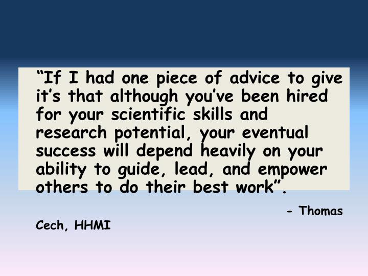 """""""If I had one piece of advice to give it's that although you've been hired for your scientific skills and research potential, your eventual success will depend heavily on your ability to guide, lead, and empower others to do their best work""""."""