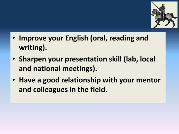 Improve your English (oral, reading and writing).