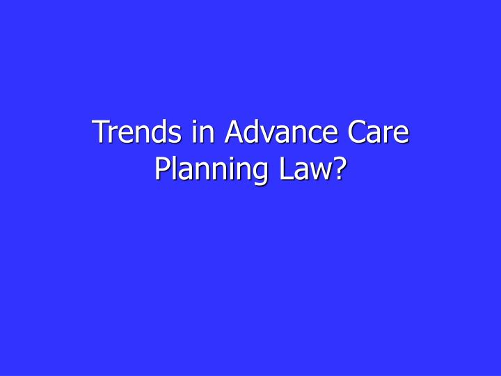Trends in Advance Care Planning Law?