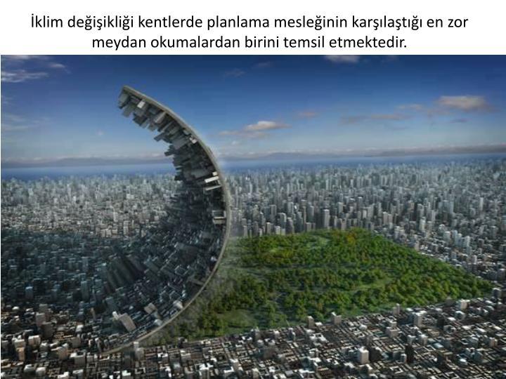 İklim değişikliği kentlerde planlama mesleğinin karşılaştığı en zor meydan okumalardan birini temsil etmektedir.