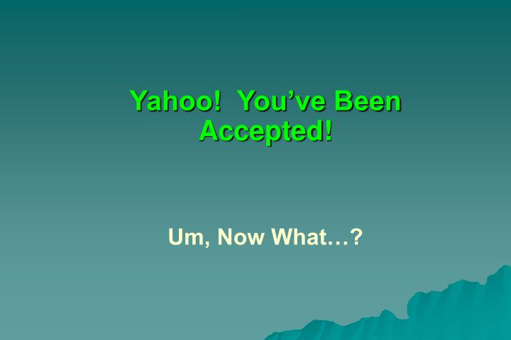Yahoo!  You've Been Accepted!