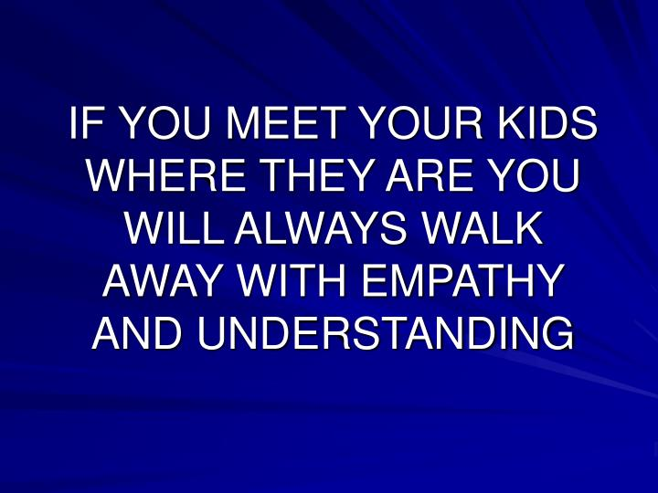 IF YOU MEET YOUR KIDS WHERE THEY ARE YOU WILL ALWAYS WALK AWAY WITH EMPATHY AND UNDERSTANDING