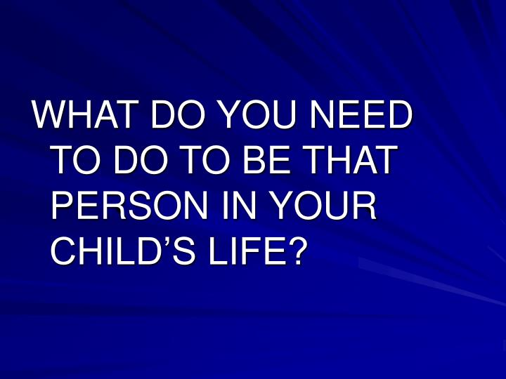 WHAT DO YOU NEED TO DO TO BE THAT PERSON IN YOUR CHILD'S LIFE?