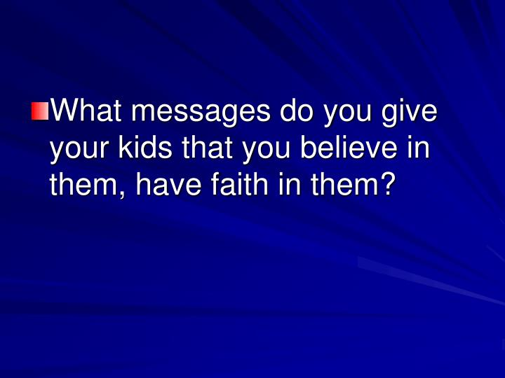 What messages do you give your kids that you believe in them, have faith in them?