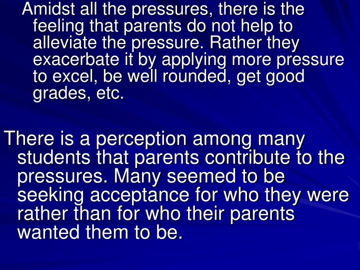Amidst all the pressures, there is the feeling that parents do not help to alleviate the pressure. Rather they exacerbate it by applying more pressure to excel, be well rounded, get good grades, etc.