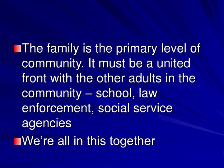 The family is the primary level of community. It must be a united front with the other adults in the community – school, law enforcement, social service agencies